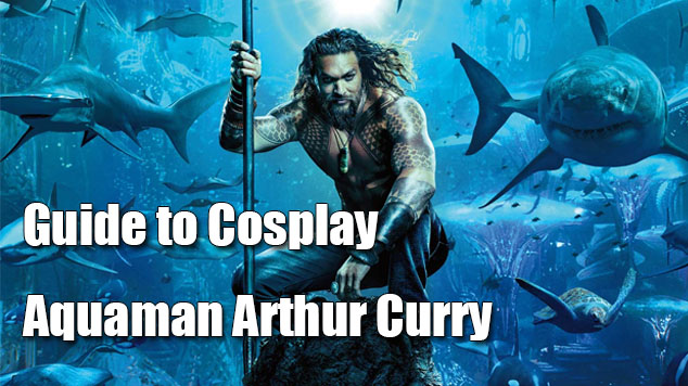 Guide to Cosplay Aquaman Arthur Curry